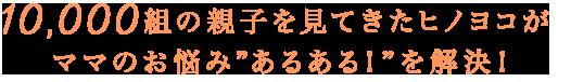 """10,000組の親子を見てきたヒノヨコがママのお悩み""""あるある!""""を解決!"""